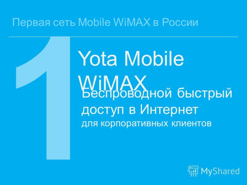 Первая сеть Mobile WiMAX в России 1 Беспроводной быстрый доступ в Интернет для корпоративных клиентов Yota Mobile WiMAX