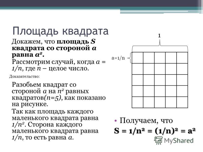 Площадь квадрата Докажем, что площадь S квадрата со стороной a равна a 2. Рассмотрим случай, когда a = 1/n, где n – целое число. 1 a=1/n Разобьем квадрат со стороной a на n 2 равных квадратов(n=5), как показано на рисунке. Так как площадь каждого мал