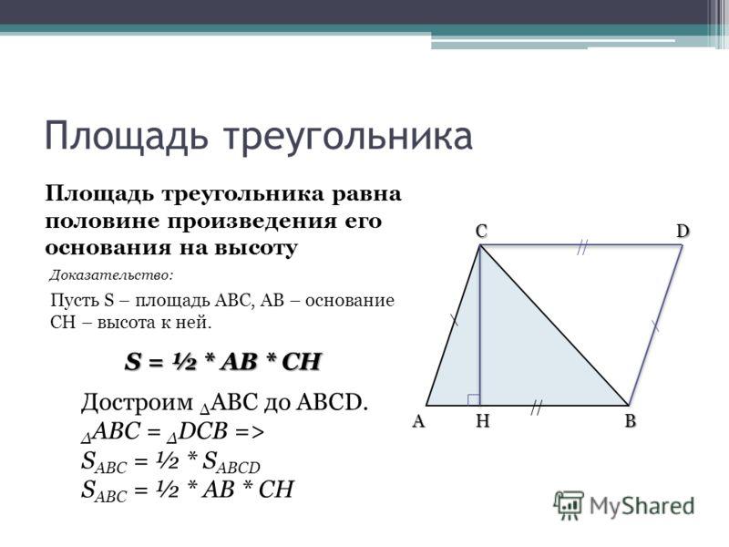D H Площадь треугольника Площадь треугольника равна половине произведения его основания на высоту S = ½ * AB * CH Пусть S – площадь ABC, AB – основание CH – высота к ней. Достроим Δ ABC до ABCD. Δ ABC = Δ DCB => S ABC = ½ * S ABCD S ABC = ½ * AB * CH