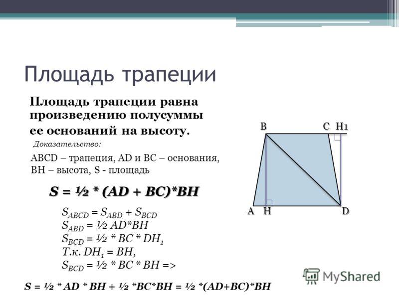 Площадь трапеции Площадь трапеции равна произведению полусуммы ее оснований на высоту. ABCD – трапеция, AD и BС – основания, BH – высота, S - площадь Доказательство: S = ½ * (AD + BC)*BH S ABCD = S ABD + S BCD S ABD = ½ AD*BH S BCD = ½ * BC * DH 1 Т.