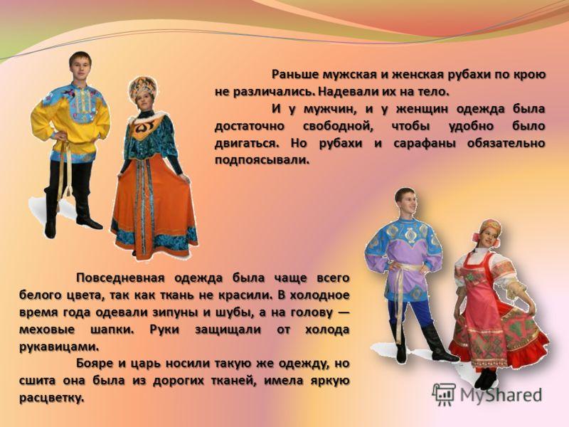 Раньше мужская и женская рубахи по крою не различались. Надевали их на тело. И у мужчин, и у женщин одежда была достаточно свободной, чтобы удобно было двигаться. Но рубахи и сарафаны обязательно подпоясывали. Повседневная одежда была чаще всего бело