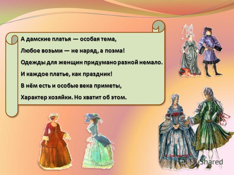 А дамские платья особая тема, Любое возьми не наряд, а поэма! Одежды для женщин придумано разной немало. И каждое платье, как праздник! В нём есть и особые века приметы, Характер хозяйки. Но хватит об этом.