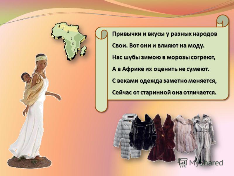 Привычки и вкусы у разных народов Свои. Вот они и влияют на моду. Нас шубы зимою в морозы согреют, А в Африке их оценить не сумеют. С веками одежда заметно меняется, Сейчас от старинной она отличается.