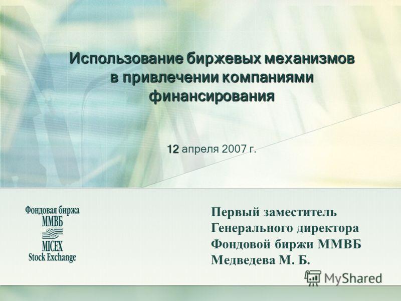 Использование биржевых механизмов в привлечении компаниями финансирования 12 Использование биржевых механизмов в привлечении компаниями финансирования 12 апреля 2007 г. Первый заместитель Генерального директора Фондовой биржи ММВБ Медведева М. Б.
