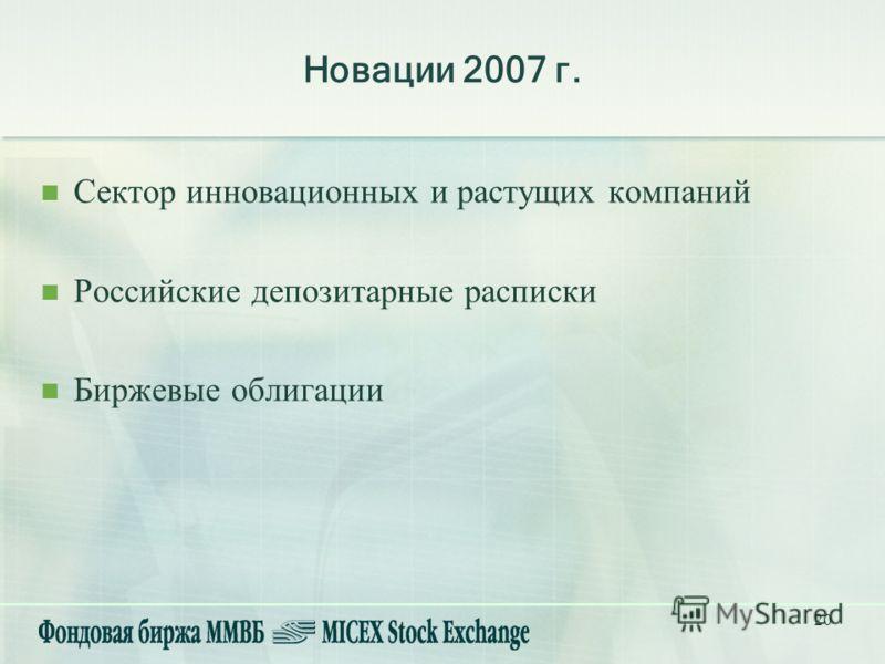 20 Новации 2007 г. Сектор инновационных и растущих компаний Российские депозитарные расписки Биржевые облигации