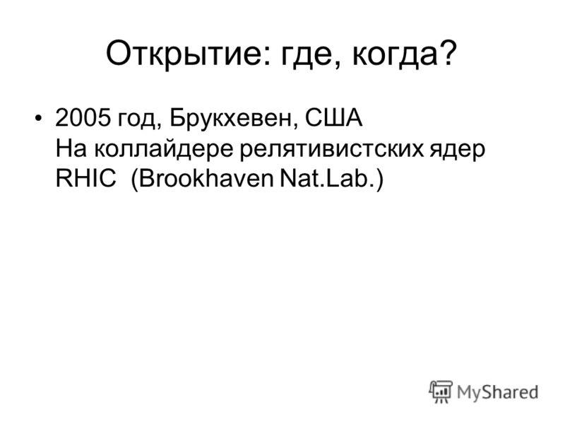 Открытие: где, когда? 2005 год, Брукхевен, США На коллайдере релятивистских ядер RHIC (Brookhaven Nat.Lab.)