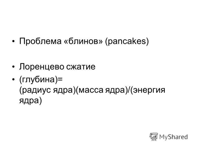 Проблема «блинов» (pancakes) Лоренцево сжатие (глубина)= (радиус ядра)(масса ядра)/(энергия ядра)