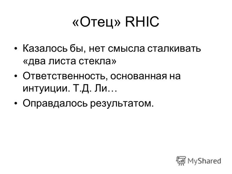 «Отец» RHIC Казалось бы, нет смысла сталкивать «два листа стекла» Ответственность, основанная на интуиции. Т.Д. Ли… Оправдалось результатом.