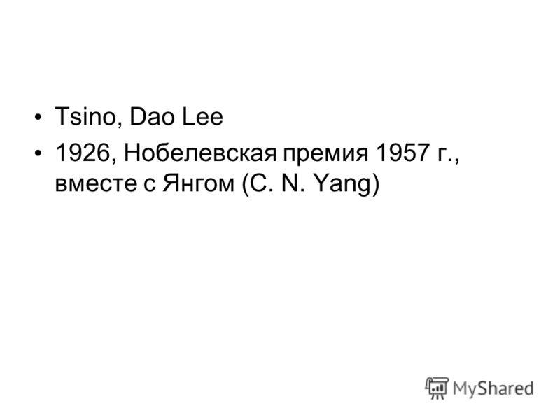 Tsino, Dao Lee 1926, Нобелевская премия 1957 г., вместе с Янгом (C. N. Yang)