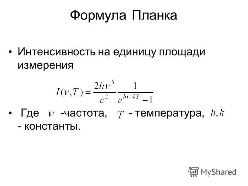 Формула Планка Интенсивность на единицу площади измерения Где -частота, - температура, - константы.