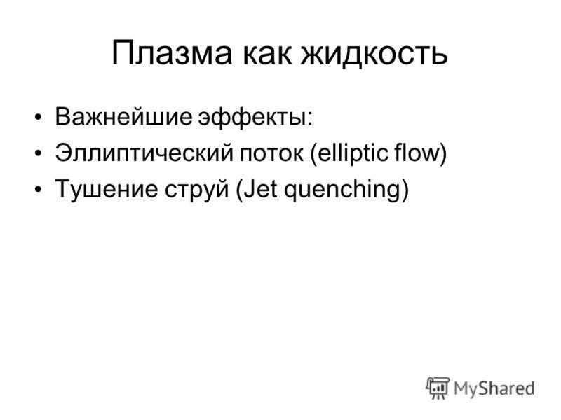 Плазма как жидкость Важнейшие эффекты: Эллиптический поток (elliptic flow) Тушение струй (Jet quenching)