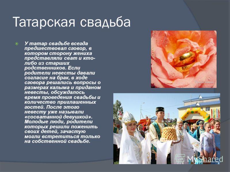 Татарская свадьба У татар свадьбе всегда предшествовал сговор, в котором сторону жениха представляли сват и кто- либо из старших родственников. Если родители невесты давали согласие на брак, в ходе сговора решались вопросы о размерах калыма и придано