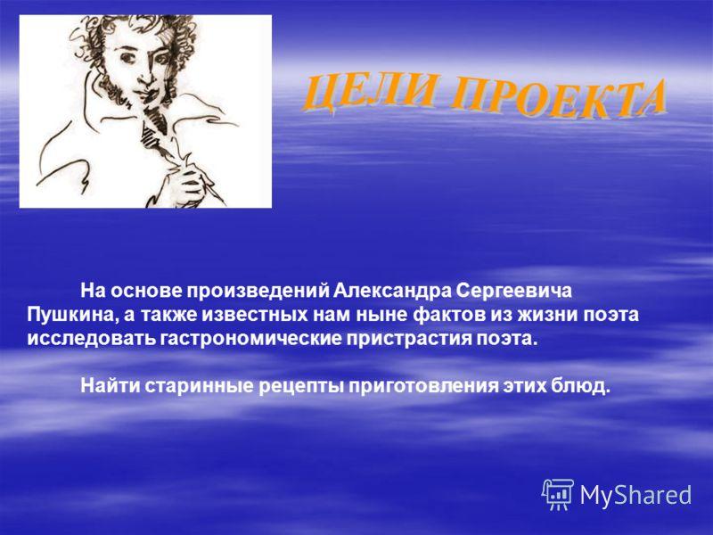 На основе произведений Александра Сергеевича Пушкина, а также известных нам ныне фактов из жизни поэта исследовать гастрономические пристрастия поэта. Найти старинные рецепты приготовления этих блюд.