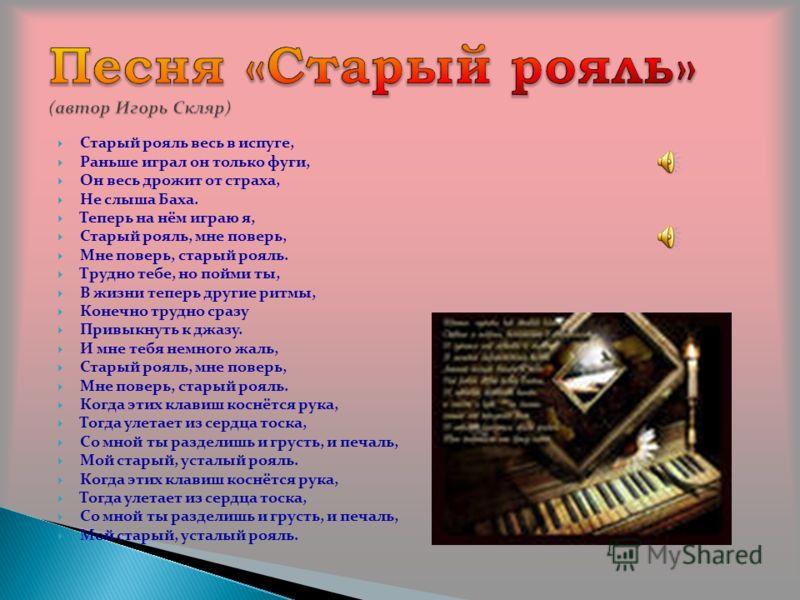 Старый рояль весь в испуге, Раньше играл он только фуги, Он весь дрожит от страха, Не слыша Баха. Теперь на нём играю я, Старый рояль, мне поверь, Мне поверь, старый рояль. Трудно тебе, но пойми ты, В жизни теперь другие ритмы, Конечно трудно сразу П