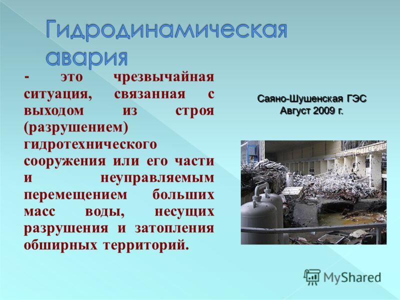 - это чрезвычайная ситуация, связанная с выходом из строя (разрушением) гидротехнического сооружения или его части и неуправляемым перемещением больших масс воды, несущих разрушения и затопления обширных территорий. Саяно-Шушенская ГЭС Август 2009 г.
