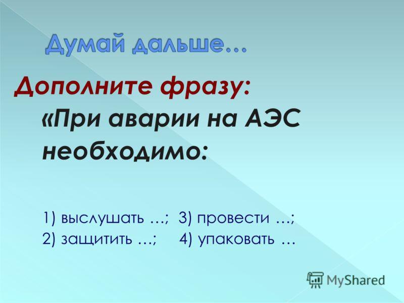 Дополните фразу: «При аварии на АЭС необходимо: 1) выслушать …; 3) провести …; 2) защитить …; 4) упаковать …