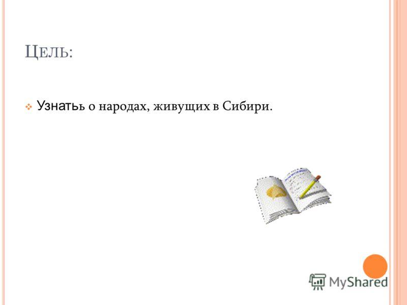 Ц ЕЛЬ : Узнать ь о народах, живущих в Сибири.