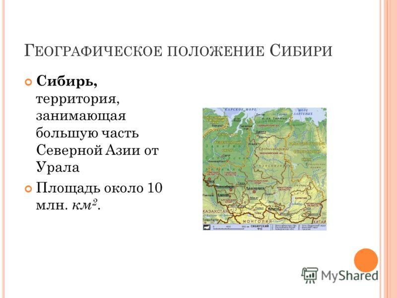 Г ЕОГРАФИЧЕСКОЕ ПОЛОЖЕНИЕ С ИБИРИ Сибирь, территория, занимающая большую часть Северной Азии от Урала Площадь около 10 млн. км 2.