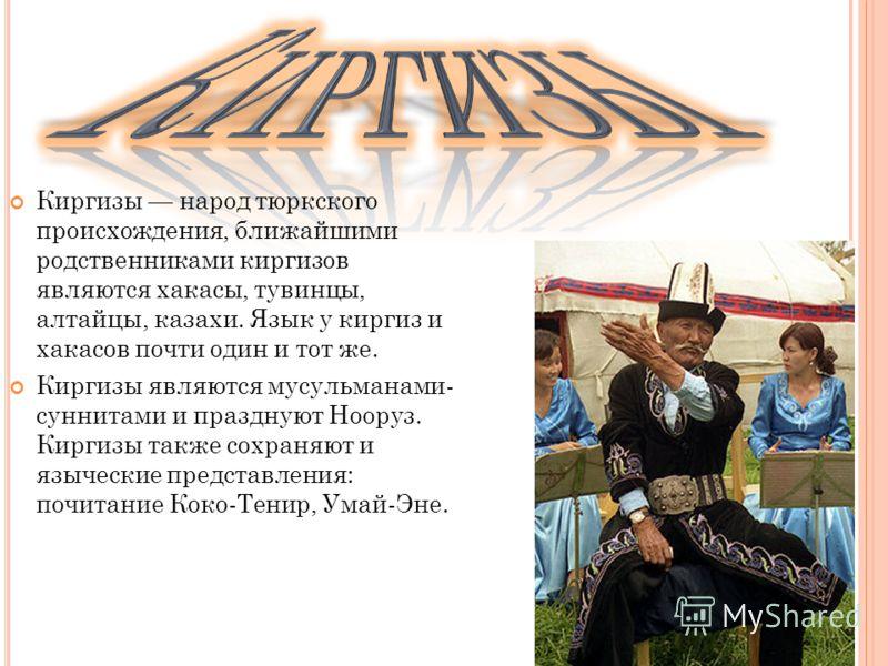 Киргизы народ тюркского происхождения, ближайшими родственниками киргизов являются хакасы, тувинцы, алтайцы, казахи. Язык у киргиз и хакасов почти один и тот же. Киргизы являются мусульманами- суннитами и празднуют Нооруз. Киргизы также сохраняют и я