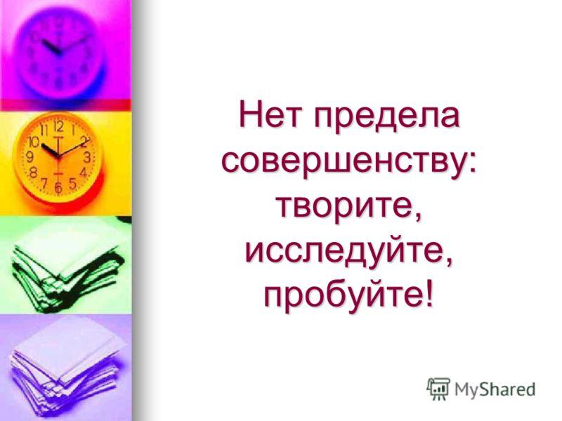 Нет предела совершенству: творите, исследуйте, пробуйте!