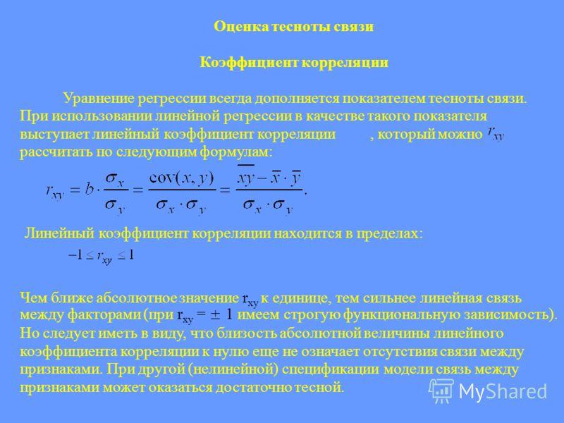 Оценка тесноты связи Коэффициент корреляции Уравнение регрессии всегда дополняется показателем тесноты связи. При использовании линейной регрессии в качестве такого показателя выступает линейный коэффициент корреляции, который можно рассчитать по сле