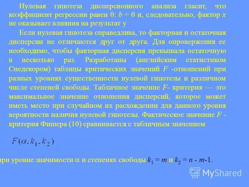 Нулевая гипотеза дисперсионного анализа гласит, что коэффициент регрессии равен 0: b = 0 и, следовательно, фактор х не оказывает влияния на результат у Если нулевая гипотеза справедлива, то факторная и остаточная дисперсии не отличаются друг от друга