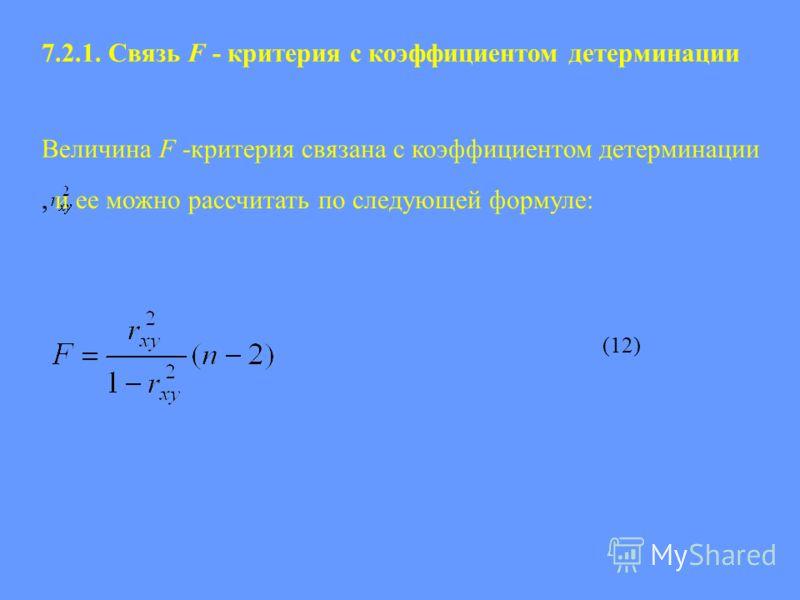 7.2.1. Связь F - критерия с коэффициентом детерминации Величина F -критерия связана с коэффициентом детерминации, и ее можно рассчитать по следующей формуле: (12)