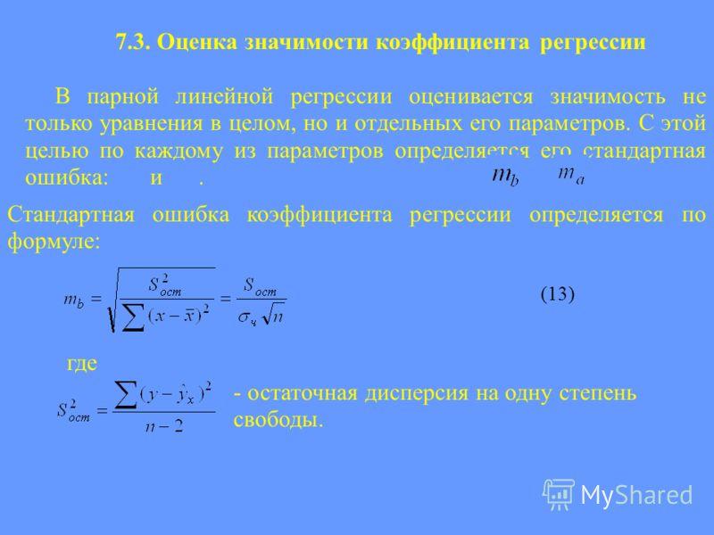 7.3. Оценка значимости коэффициента регрессии В парной линейной регрессии оценивается значимость не только уравнения в целом, но и отдельных его параметров. С этой целью по каждому из параметров определяется его стандартная ошибка: и. (13) Стандартна