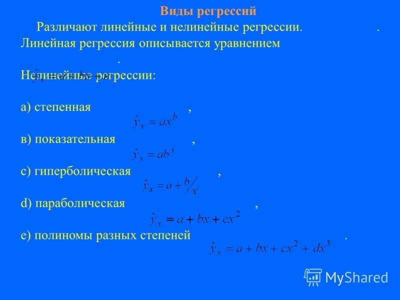Виды регрессий Различают линейные и нелинейные регрессии.. Линейная регрессия описывается уравнением. Нелинейные регрессии: а) степенная, в) показательная, с) гиперболическая, d) параболическая, е) полиномы разных степеней.