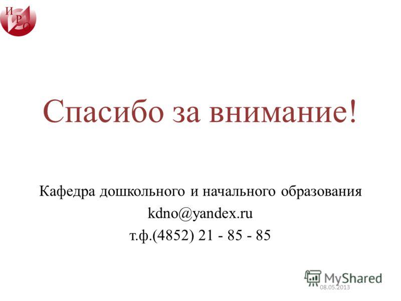 Спасибо за внимание! Кафедра дошкольного и начального образования kdno@yandex.ru т.ф.(4852) 21 - 85 - 85 08.05.2013
