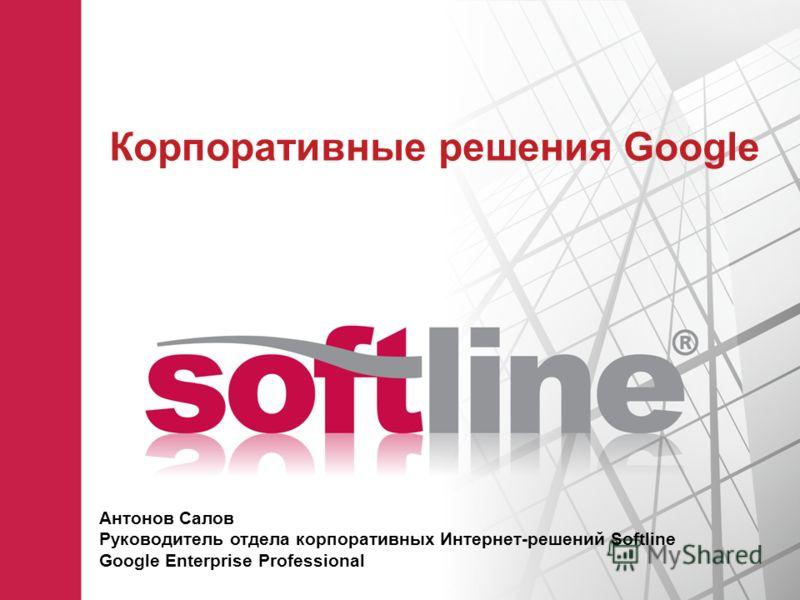 Корпоративные решения Google Антонов Салов Руководитель отдела корпоративных Интернет-решений Softline Google Enterprise Professional
