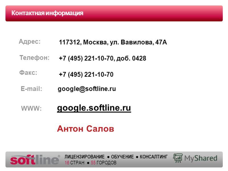 ЛИЦЕНЗИРОВАНИЕ ОБУЧЕНИЕ КОНСАЛТИНГ 16 СТРАН 55 ГОРОДОВ Контактная информация Адрес: Телефон: Факс: E-mail: google.softline.ru Антон Салов google@softline.ru +7 (495) 221-10-70, доб. 0428 +7 (495) 221-10-70 117312, Москва, ул. Вавилова, 47А WWW: