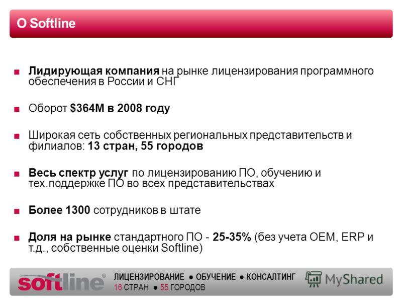 ЛИЦЕНЗИРОВАНИЕ ОБУЧЕНИЕ КОНСАЛТИНГ 16 СТРАН 55 ГОРОДОВ О Softline Лидирующая компания на рынке лицензирования программного обеспечения в России и СНГ Оборот $364M в 2008 году Широкая сеть собственных региональных представительств и филиалов: 13 стран