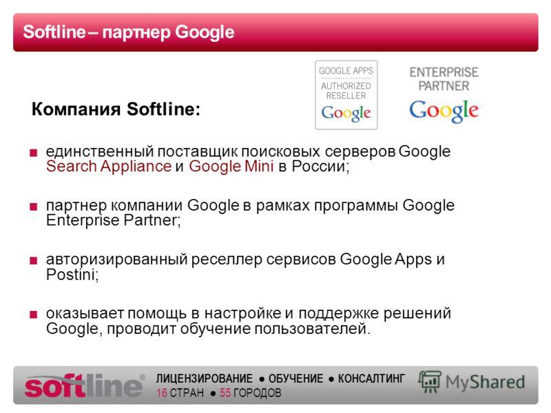 ЛИЦЕНЗИРОВАНИЕ ОБУЧЕНИЕ КОНСАЛТИНГ 16 СТРАН 55 ГОРОДОВ Softline – партнер Google единственный поставщик поисковых серверов Google Search Appliance и Google Mini в России; партнер компании Google в рамках программы Google Enterprise Partner; авторизир