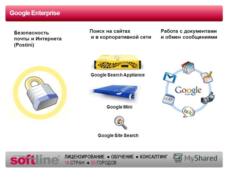 ЛИЦЕНЗИРОВАНИЕ ОБУЧЕНИЕ КОНСАЛТИНГ 16 СТРАН 55 ГОРОДОВ Google Enterprise Работа с документами и обмен сообщениями Поиск на сайтах и в корпоративной сети Безопасность почты и Интернета (Postini) Google Site Search Google Mini Google Search Appliance