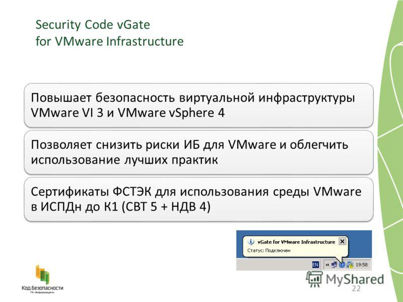 Security Code vGate for VMware Infrastructure 22 Повышает безопасность виртуальной инфраструктуры VMware VI 3 и VMware vSphere 4 Позволяет снизить риски ИБ для VMware и облегчить использование лучших практик Сертификаты ФСТЭК для использования среды