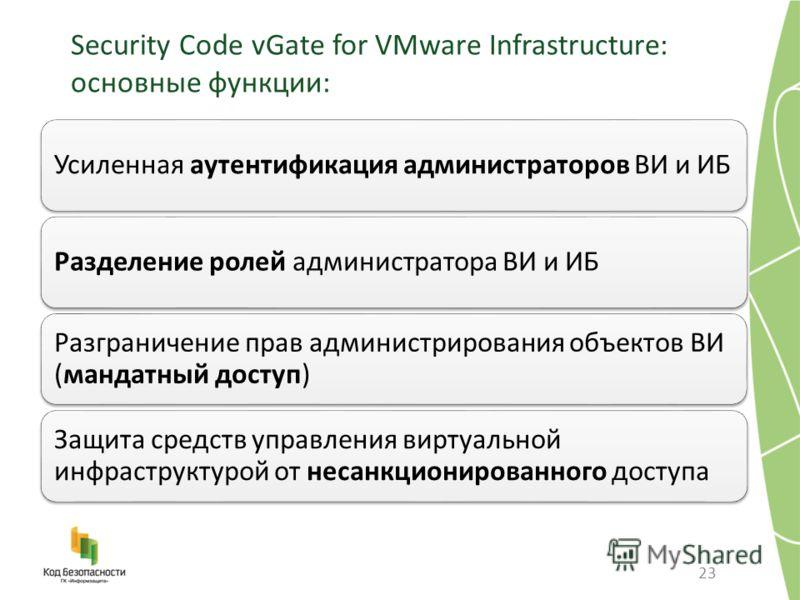 Security Code vGate for VMware Infrastructure: основные функции: 23 Усиленная аутентификация администраторов ВИ и ИБРазделение ролей администратора ВИ и ИБ Разграничение прав администрирования объектов ВИ (мандатный доступ) Защита средств управления
