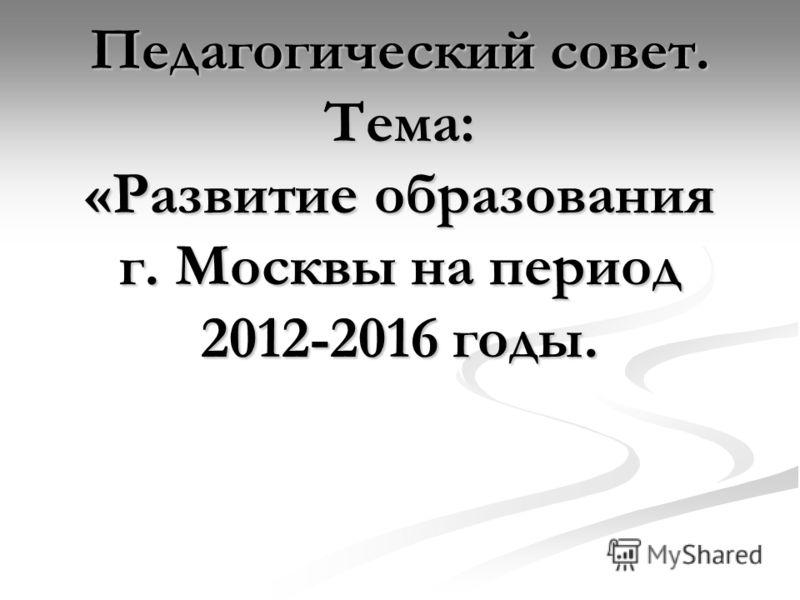 Педагогический совет. Тема: «Развитие образования г. Москвы на период 2012-2016 годы.