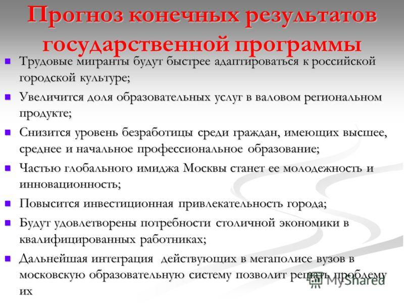 Прогноз конечных результатов государственной программы Трудовые мигранты будут быстрее адаптироваться к российской городской культуре; Трудовые мигранты будут быстрее адаптироваться к российской городской культуре; Увеличится доля образовательных усл