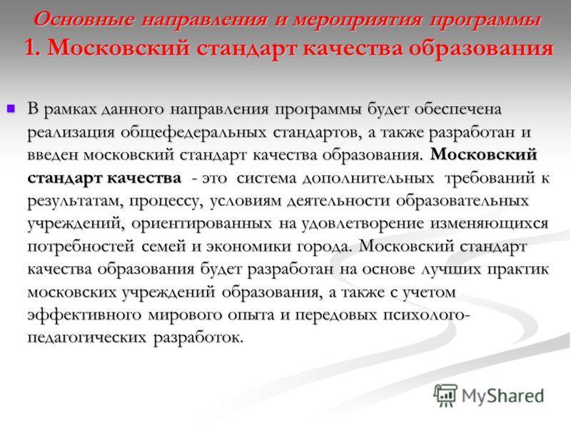 Основные направления и мероприятия программы 1. Московский стандарт качества образования В рамках данного направления программы будет обеспечена реализация общефедеральных стандартов, а также разработан и введен московский стандарт качества образован