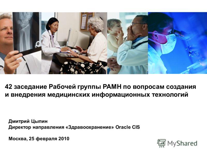42 заседание Рабочей группы РАМН по вопросам создания и внедрения медицинских информационных технологий Дмитрий Цыпин Директор направления «Здравоохранение» Oracle CIS Москва, 25 февраля 2010