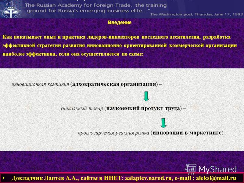 инновационная компания ( адхократическая организация ) – уникальный товар ( наукоемкий продукт труда ) – прогнозируемая реакция рынка ( инновации в маркетинге ) Докладчик Лаптев А.А., сайты в ИНЕТ: aalaptev.narod.ru, е-mail : aleksl@mail.ru Введение