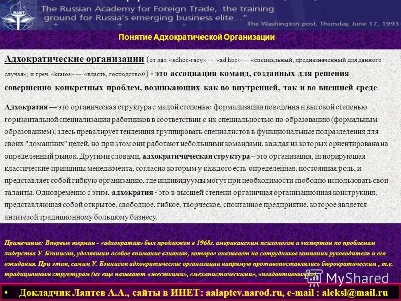 Докладчик Лаптев А.А., сайты в ИНЕТ: aalaptev.narod.ru, е-mail : aleksl@mail.ru Понятие Адхократической Организации Адхократические организации ( от лат. «adhoc-гасу» «ad hoc» «специальный, предназначенный для данного случая»; и греч. «kratos» «власт