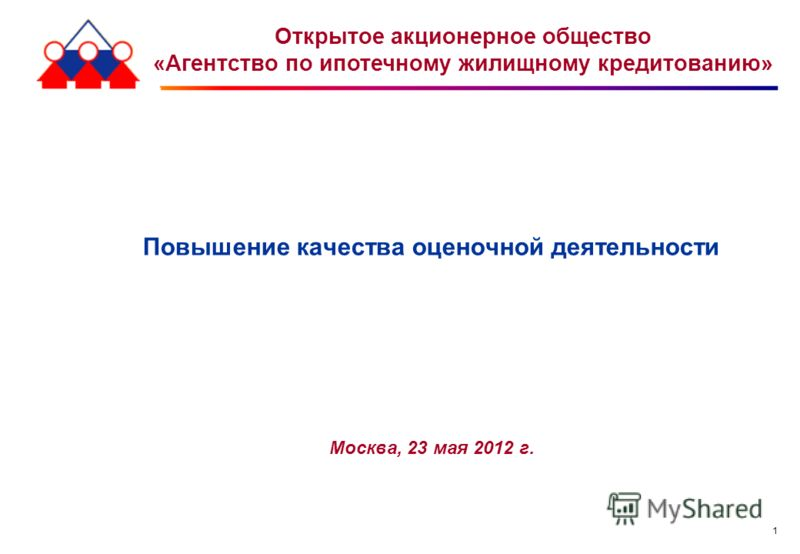 1 Повышение качества оценочной деятельности Москва, 23 мая 2012 г. Открытое акционерное общество «Агентство по ипотечному жилищному кредитованию»