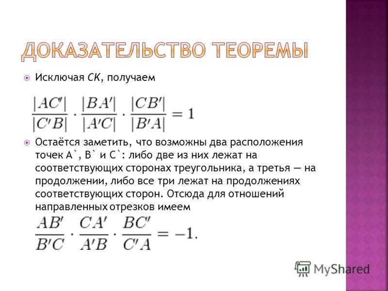 Исключая CK, получаем Остаётся заметить, что возможны два расположения точек A`, B` и C`: либо две из них лежат на соответствующих сторонах треугольника, а третья на продолжении, либо все три лежат на продолжениях соответствующих сторон. Отсюда для о