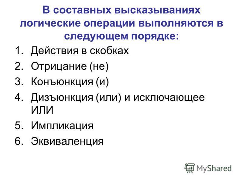 В составных высказываниях логические операции выполняются в следующем порядке: 1.Действия в скобках 2.Отрицание (не) 3.Конъюнкция (и) 4.Дизъюнкция (или) и исключающее ИЛИ 5.Импликация 6.Эквиваленция