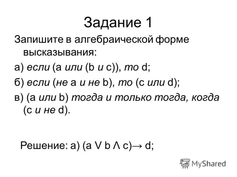 Задание 1 Запишите в алгебраической форме высказывания: а) если (а или (b и с)), то d; б) если (не а и не b), то (с или d); в) (а или b) тогда и только тогда, когда (с и не d). Решение: а) (а V b Λ с) d;