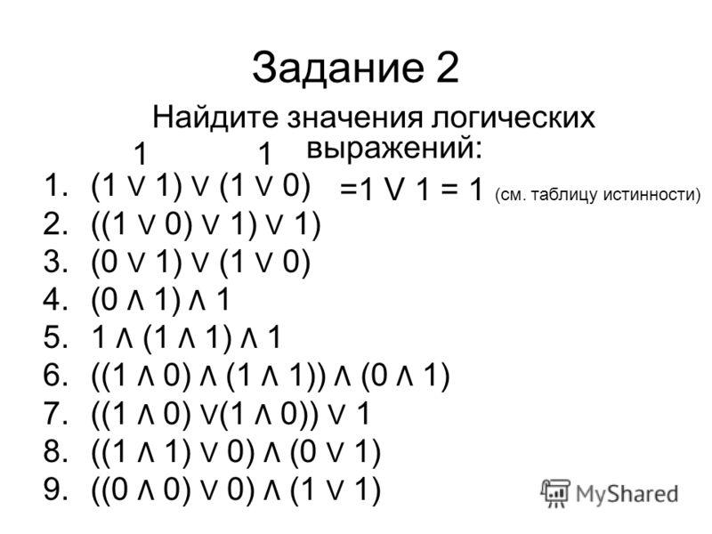 Задание 2 Найдите значения логических выражений: 1.(1 V 1) V (1 V 0) 2.((1 V 0) V 1) V 1) 3.(0 V 1) V (1 V 0) 4.(0 Λ 1) Λ 1 5.1 Λ (1 Λ 1) Λ 1 6.((1 Λ 0) Λ (1 Λ 1)) Λ (0 Λ 1) 7.((1 Λ 0) V (1 Λ 0)) V 1 8.((1 Λ 1) V 0) Λ (0 V 1) 9.((0 Λ 0) V 0) Λ (1 V 1