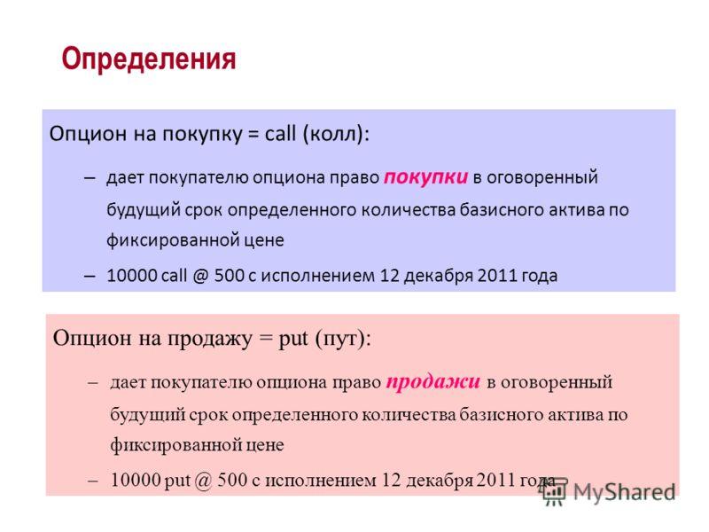 Опцион на покупку = call (колл): – дает покупателю опциона право покупки в оговоренный будущий срок определенного количества базисного актива по фиксированной цене – 10000 call @ 500 с исполнением 12 декабря 2011 года Определения Опцион на продажу =