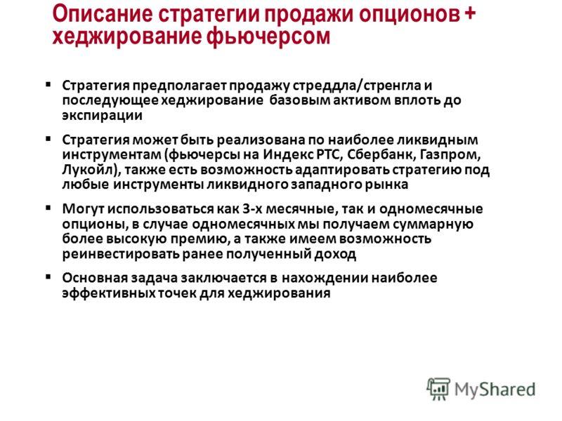 Стратегия предполагает продажу стреддла/стренгла и последующее хеджирование базовым активом вплоть до экспирации Стратегия может быть реализована по наиболее ликвидным инструментам (фьючерсы на Индекс РТС, Сбербанк, Газпром, Лукойл), также есть возмо